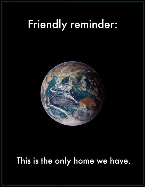 Friendly reminder: Earth is the only home we have.
